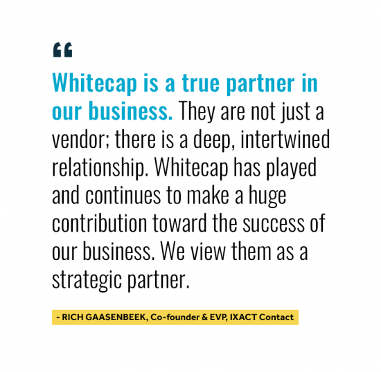 Whitecap is a true partner in our business. They are not just a vendor; there is a deep, intertwined relationship. Whitecap has played and continues to make a huge contribution toward the success of our business. We view them as a strategic partner. Quote from Rich Gaasenbeek Co-Founder and EV at IXACT Contact